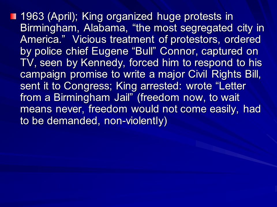 """1963 (April); King organized huge protests in Birmingham, Alabama, """"the most segregated city in America."""" Vicious treatment of protestors, ordered by"""