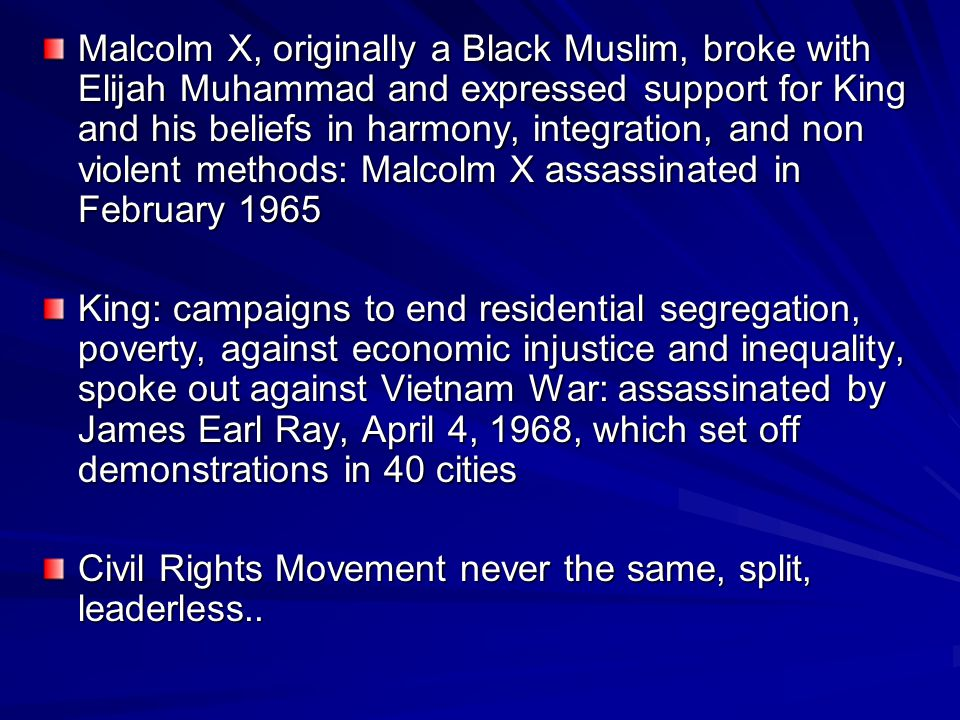 Malcolm X, originally a Black Muslim, broke with Elijah Muhammad and expressed support for King and his beliefs in harmony, integration, and non viole