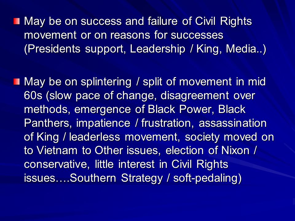 May be on success and failure of Civil Rights movement or on reasons for successes (Presidents support, Leadership / King, Media..) May be on splinter