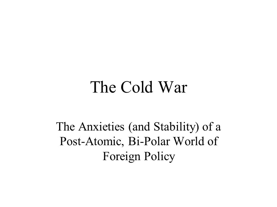 The Cold War The Anxieties (and Stability) of a Post-Atomic, Bi-Polar World of Foreign Policy