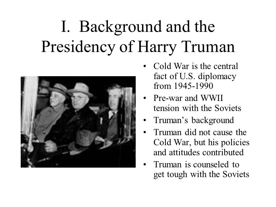 I. Background and the Presidency of Harry Truman Cold War is the central fact of U.S.