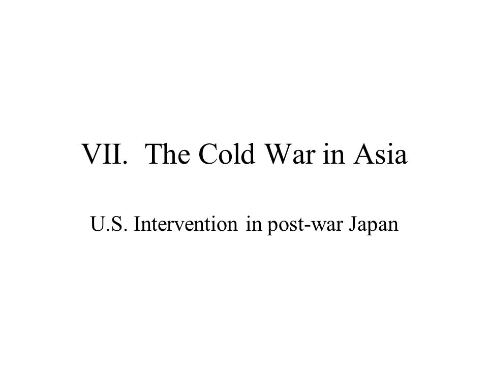 VII. The Cold War in Asia U.S. Intervention in post-war Japan