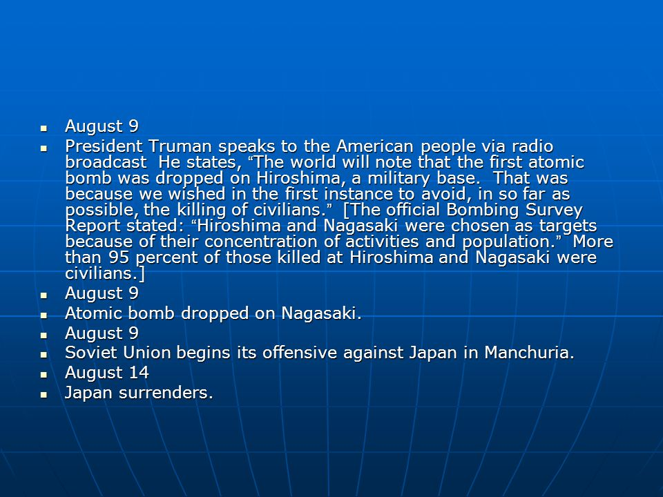 August 9 August 9 President Truman speaks to the American people via radio broadcast He states, The world will note that the first atomic bomb was dropped on Hiroshima, a military base.