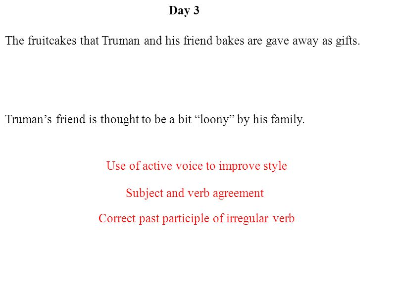 Day 3 Subject and verb agreement Use of active voice to improve style Correct past participle of irregular verb The fruitcakes that Truman and his friend bakes are gave away as gifts.