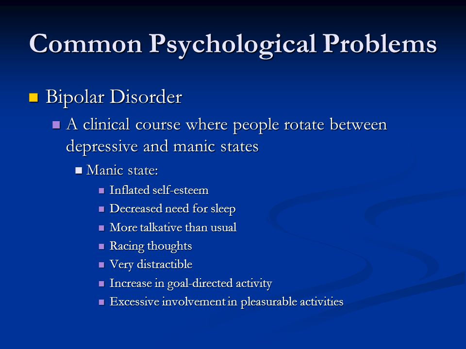 Common Psychological Problems Bipolar Disorder Bipolar Disorder A clinical course where people rotate between depressive and manic states A clinical course where people rotate between depressive and manic states Manic state: Manic state: Inflated self-esteem Inflated self-esteem Decreased need for sleep Decreased need for sleep More talkative than usual More talkative than usual Racing thoughts Racing thoughts Very distractible Very distractible Increase in goal-directed activity Increase in goal-directed activity Excessive involvement in pleasurable activities Excessive involvement in pleasurable activities