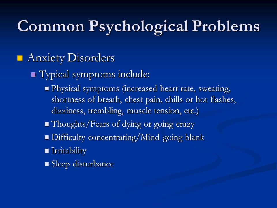 Common Psychological Problems Anxiety Disorders Anxiety Disorders Typical symptoms include: Typical symptoms include: Physical symptoms (increased heart rate, sweating, shortness of breath, chest pain, chills or hot flashes, dizziness, trembling, muscle tension, etc.) Physical symptoms (increased heart rate, sweating, shortness of breath, chest pain, chills or hot flashes, dizziness, trembling, muscle tension, etc.) Thoughts/Fears of dying or going crazy Thoughts/Fears of dying or going crazy Difficulty concentrating/Mind going blank Difficulty concentrating/Mind going blank Irritability Irritability Sleep disturbance Sleep disturbance