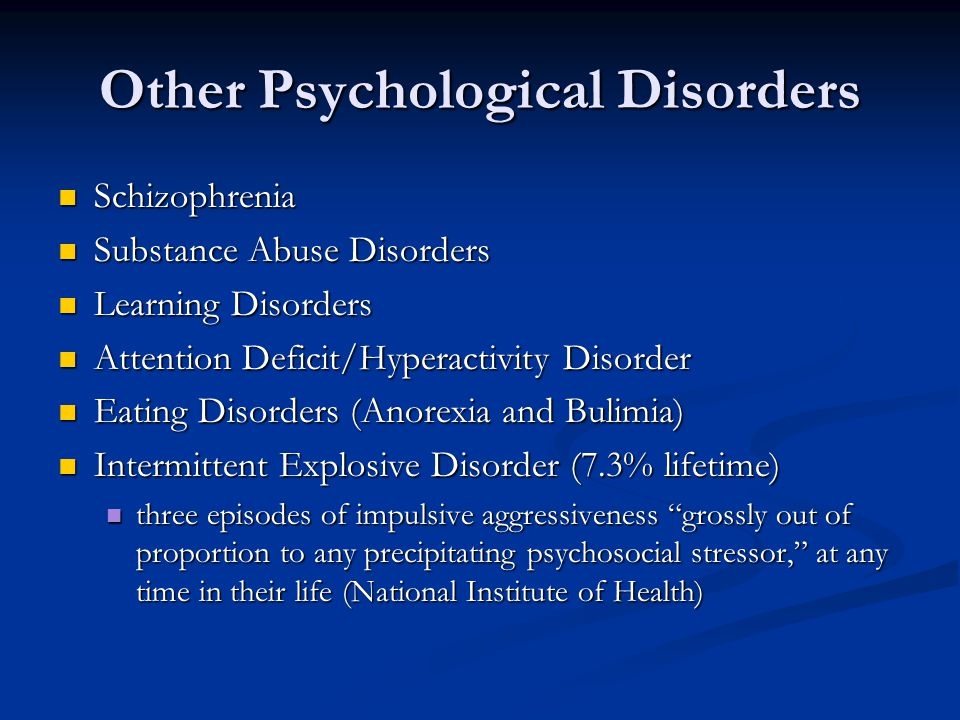 Other Psychological Disorders Schizophrenia Schizophrenia Substance Abuse Disorders Substance Abuse Disorders Learning Disorders Learning Disorders Attention Deficit/Hyperactivity Disorder Attention Deficit/Hyperactivity Disorder Eating Disorders (Anorexia and Bulimia) Eating Disorders (Anorexia and Bulimia) Intermittent Explosive Disorder (7.3% lifetime) Intermittent Explosive Disorder (7.3% lifetime) three episodes of impulsive aggressiveness grossly out of proportion to any precipitating psychosocial stressor, at any time in their life (National Institute of Health) three episodes of impulsive aggressiveness grossly out of proportion to any precipitating psychosocial stressor, at any time in their life (National Institute of Health)