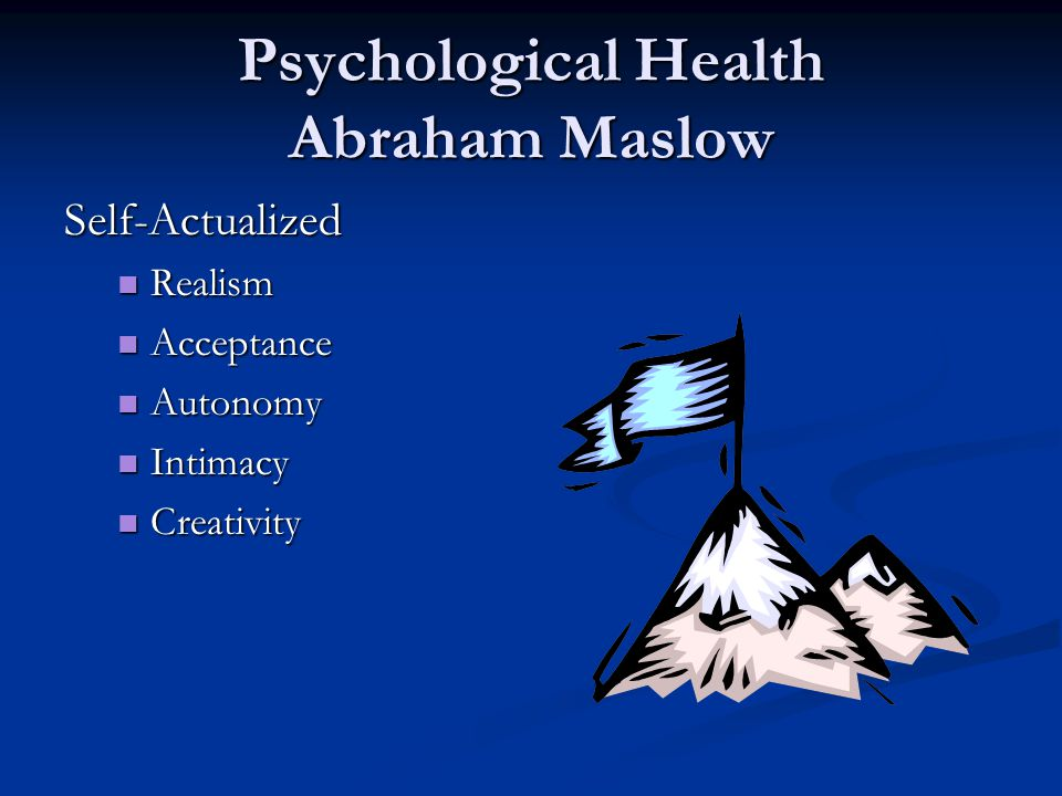 Psychological Health Abraham Maslow Self-Actualized Realism Realism Acceptance Acceptance Autonomy Autonomy Intimacy Intimacy Creativity Creativity