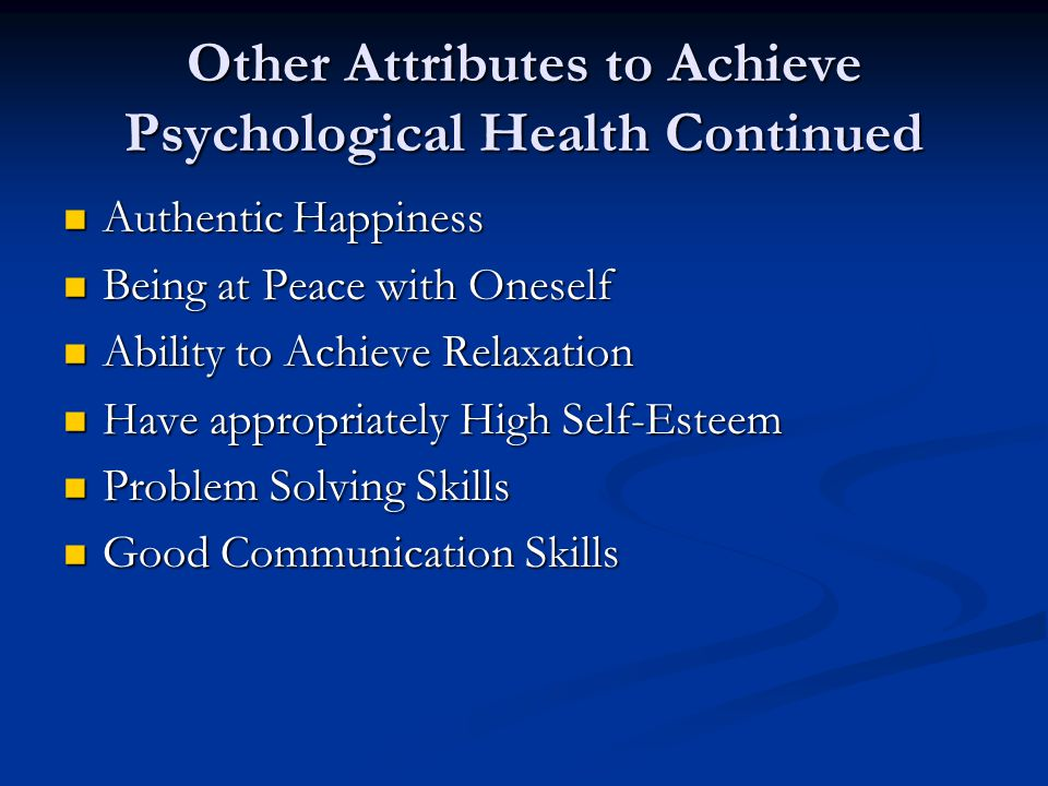 Other Attributes to Achieve Psychological Health Continued Authentic Happiness Authentic Happiness Being at Peace with Oneself Being at Peace with Oneself Ability to Achieve Relaxation Ability to Achieve Relaxation Have appropriately High Self-Esteem Have appropriately High Self-Esteem Problem Solving Skills Problem Solving Skills Good Communication Skills Good Communication Skills
