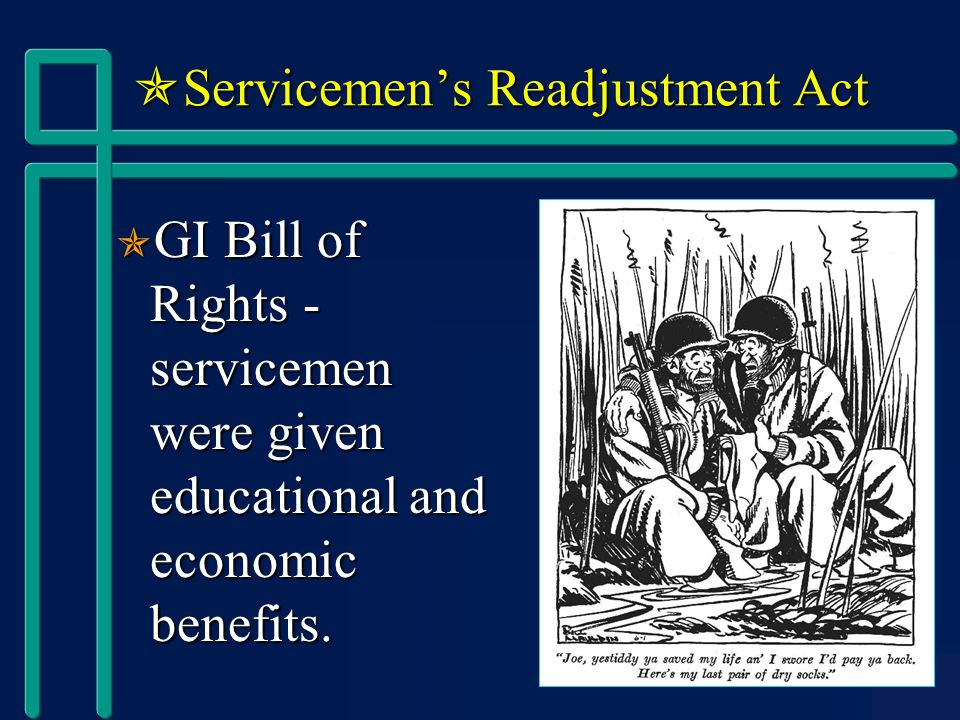  Servicemen's Readjustment Act  GI Bill of Rights - servicemen were given educational and economic benefits.