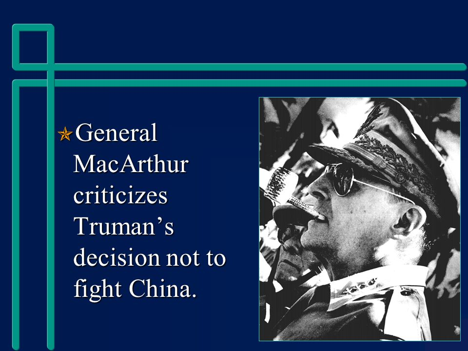  General MacArthur criticizes Truman's decision not to fight China.