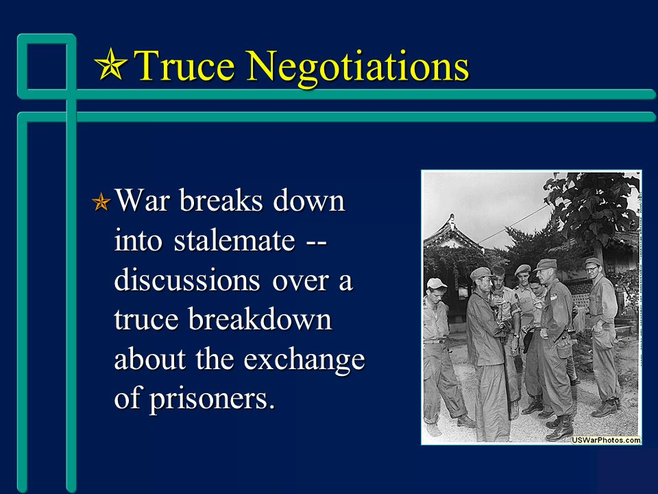  Truce Negotiations  War breaks down into stalemate -- discussions over a truce breakdown about the exchange of prisoners.