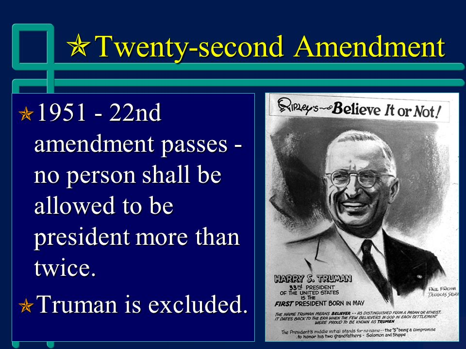  Twenty-second Amendment  1951 - 22nd amendment passes - no person shall be allowed to be president more than twice.
