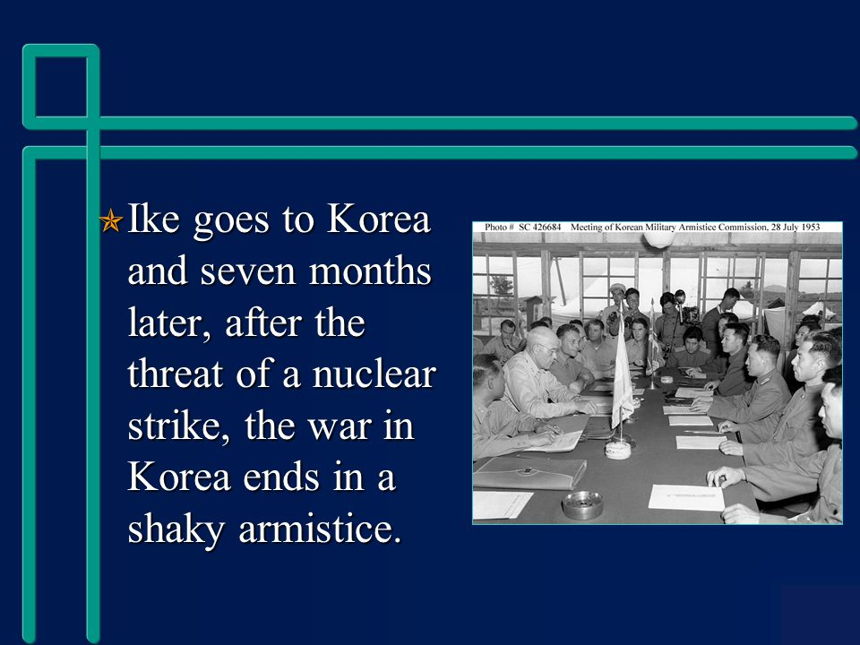  Ike goes to Korea and seven months later, after the threat of a nuclear strike, the war in Korea ends in a shaky armistice.
