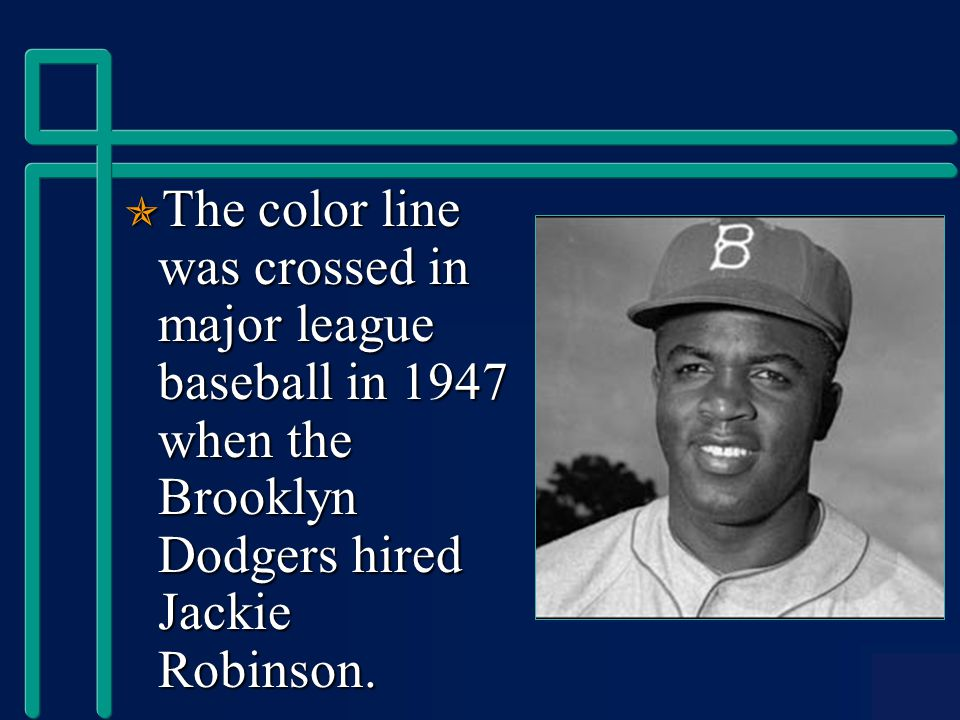  The color line was crossed in major league baseball in 1947 when the Brooklyn Dodgers hired Jackie Robinson.