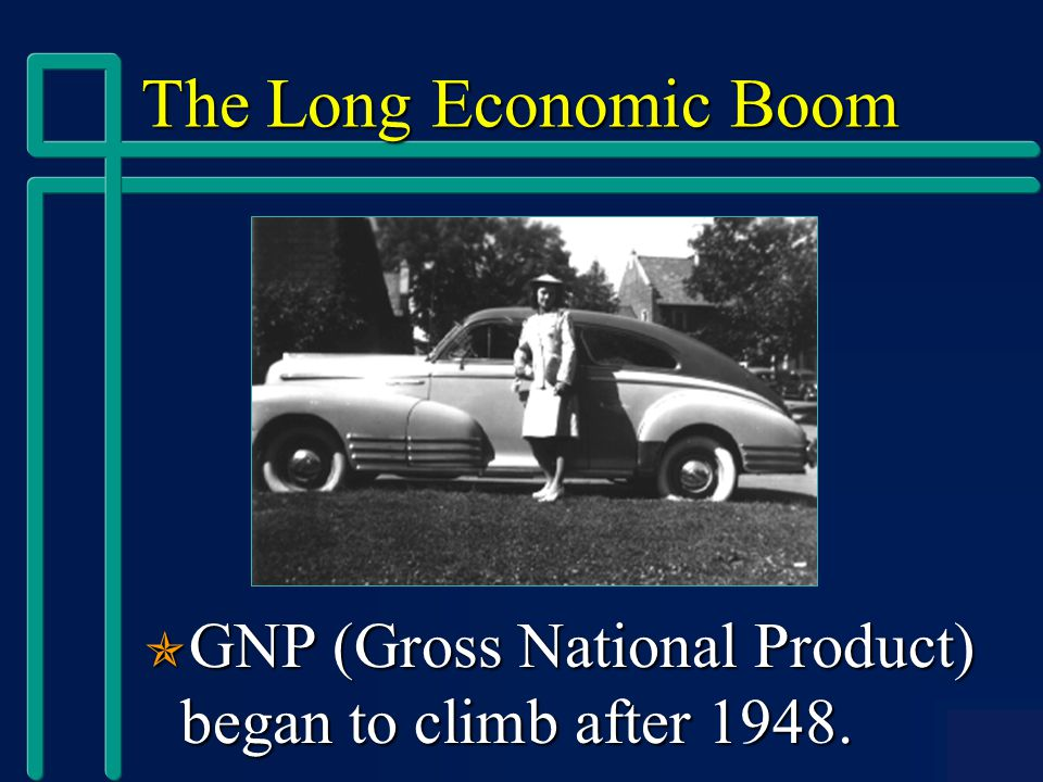 The Long Economic Boom  GNP (Gross National Product) began to climb after 1948.