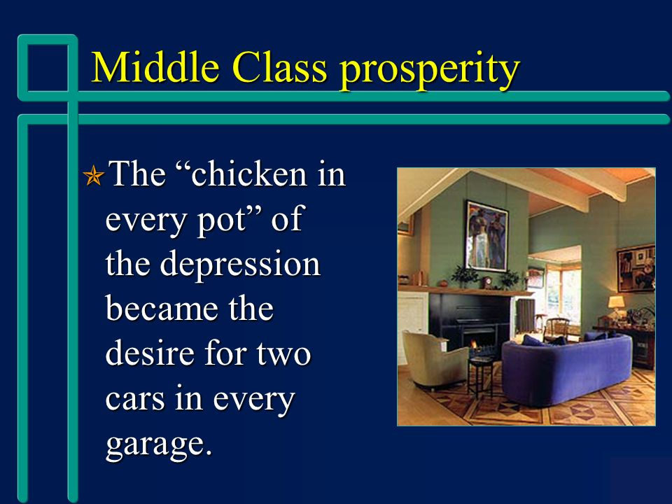 Middle Class prosperity  The chicken in every pot of the depression became the desire for two cars in every garage.