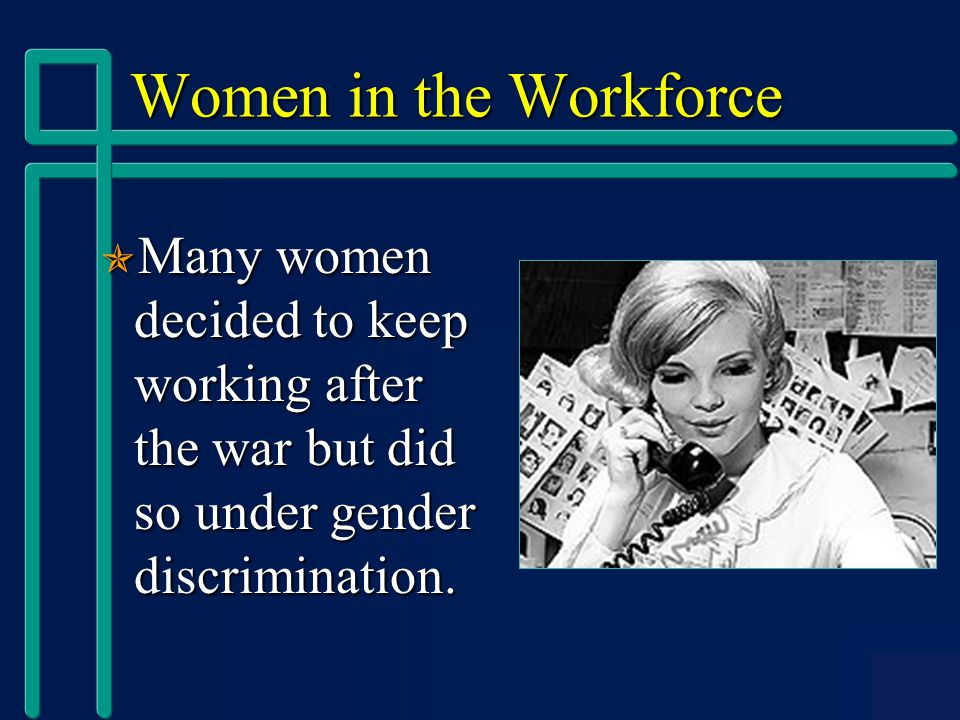 Women in the Workforce  Many women decided to keep working after the war but did so under gender discrimination.
