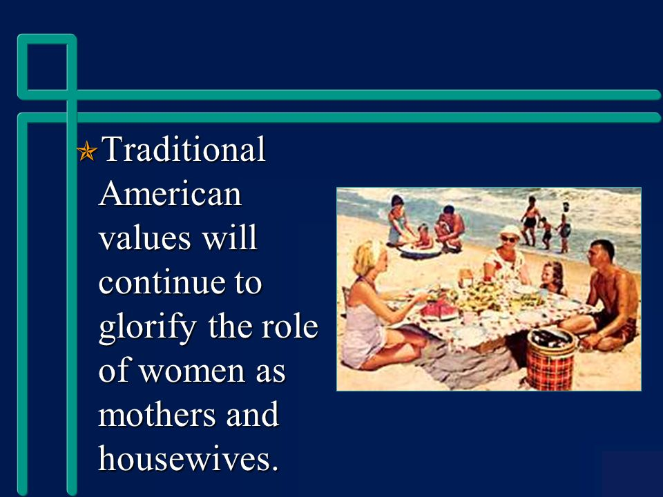  Traditional American values will continue to glorify the role of women as mothers and housewives.