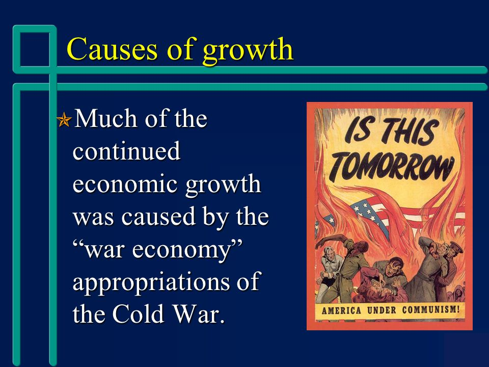 Causes of growth  Much of the continued economic growth was caused by the war economy appropriations of the Cold War.