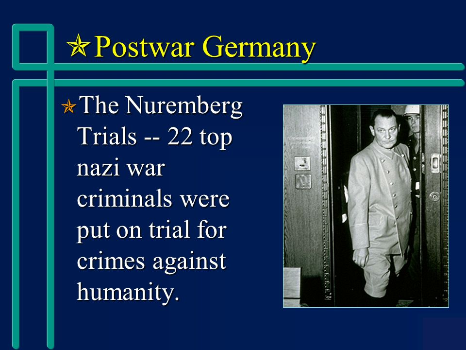  Postwar Germany  The Nuremberg Trials -- 22 top nazi war criminals were put on trial for crimes against humanity.