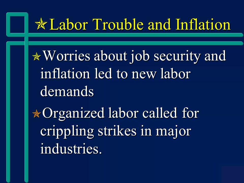  Labor Trouble and Inflation  Worries about job security and inflation led to new labor demands  Organized labor called for crippling strikes in major industries.