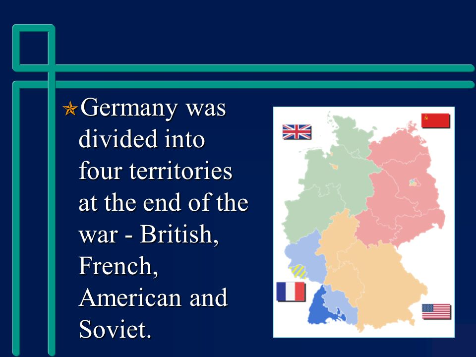  Germany was divided into four territories at the end of the war - British, French, American and Soviet.