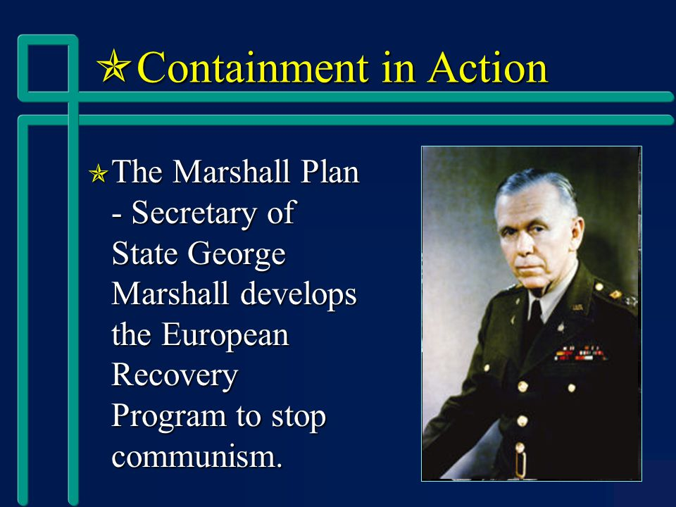  Containment in Action  The Marshall Plan - Secretary of State George Marshall develops the European Recovery Program to stop communism.