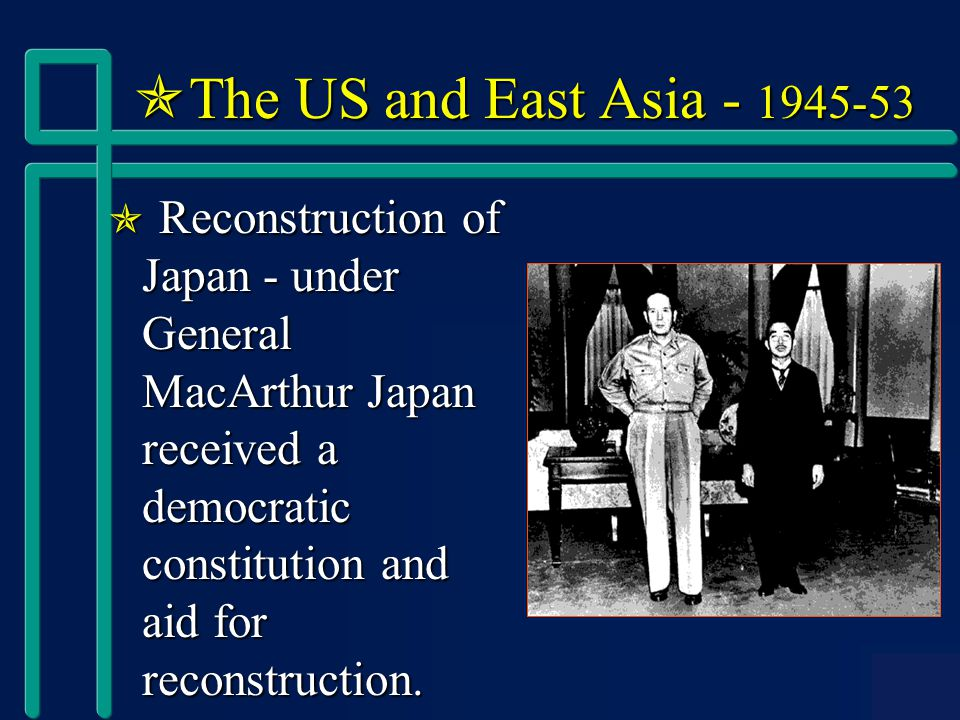  The US and East Asia - 1945-53  Reconstruction of Japan - under General MacArthur Japan received a democratic constitution and aid for reconstruction.