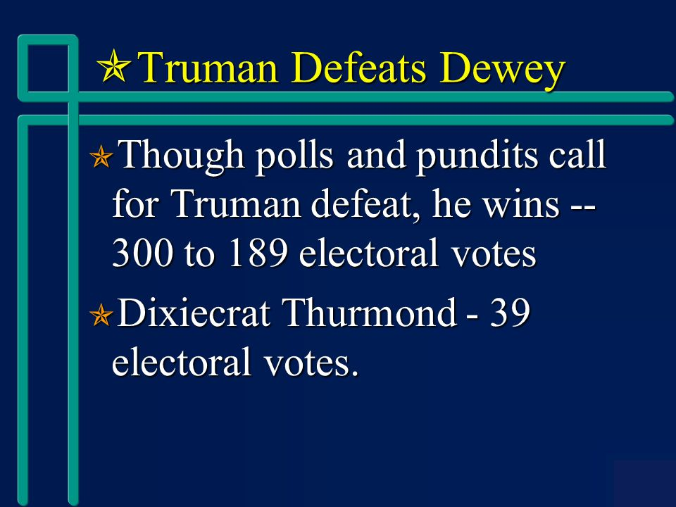  Truman Defeats Dewey  Though polls and pundits call for Truman defeat, he wins -- 300 to 189 electoral votes  Dixiecrat Thurmond - 39 electoral votes.