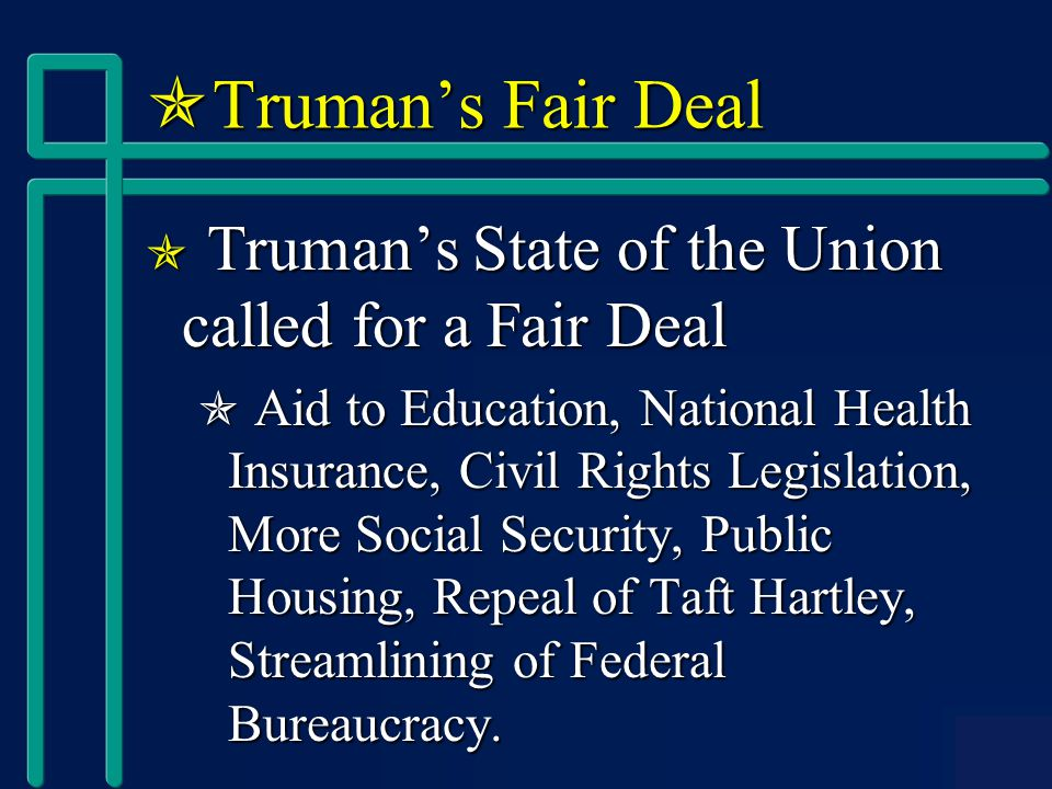  Truman's Fair Deal  Truman's State of the Union called for a Fair Deal  Aid to Education, National Health Insurance, Civil Rights Legislation, More Social Security, Public Housing, Repeal of Taft Hartley, Streamlining of Federal Bureaucracy.