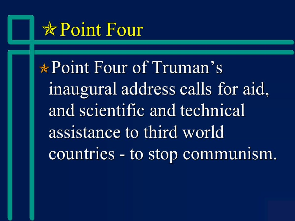  Point Four  Point Four of Truman's inaugural address calls for aid, and scientific and technical assistance to third world countries - to stop communism.
