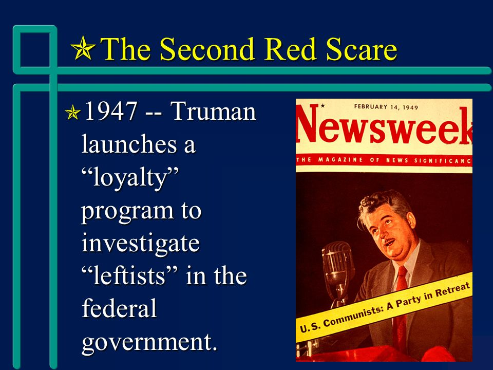  The Second Red Scare  1947 -- Truman launches a loyalty program to investigate leftists in the federal government.
