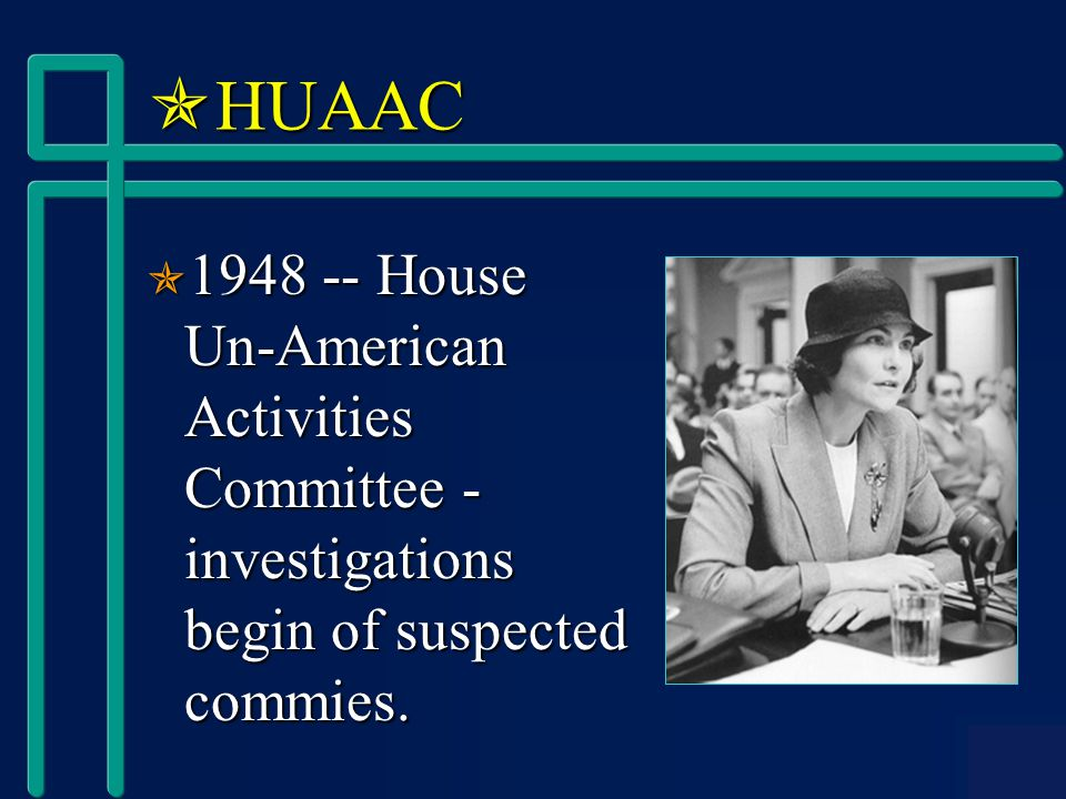  HUAAC  1948 -- House Un-American Activities Committee - investigations begin of suspected commies.