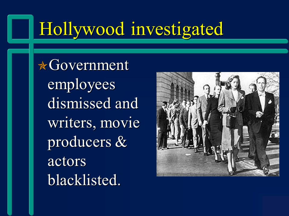 Hollywood investigated  Government employees dismissed and writers, movie producers & actors blacklisted.