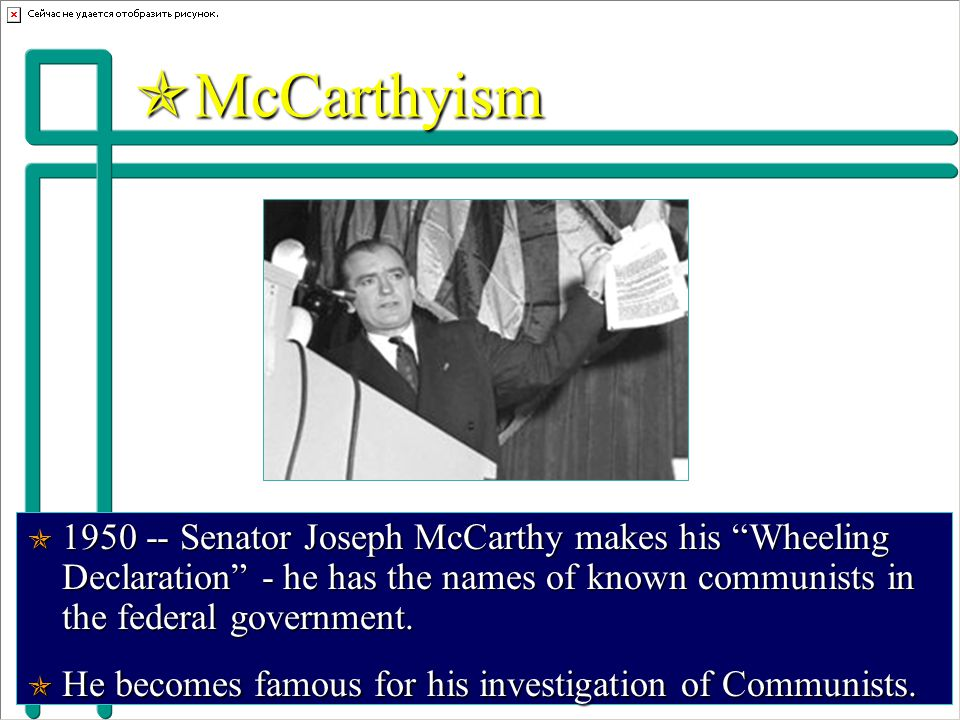  McCarthyism  1950 -- Senator Joseph McCarthy makes his Wheeling Declaration - he has the names of known communists in the federal government.