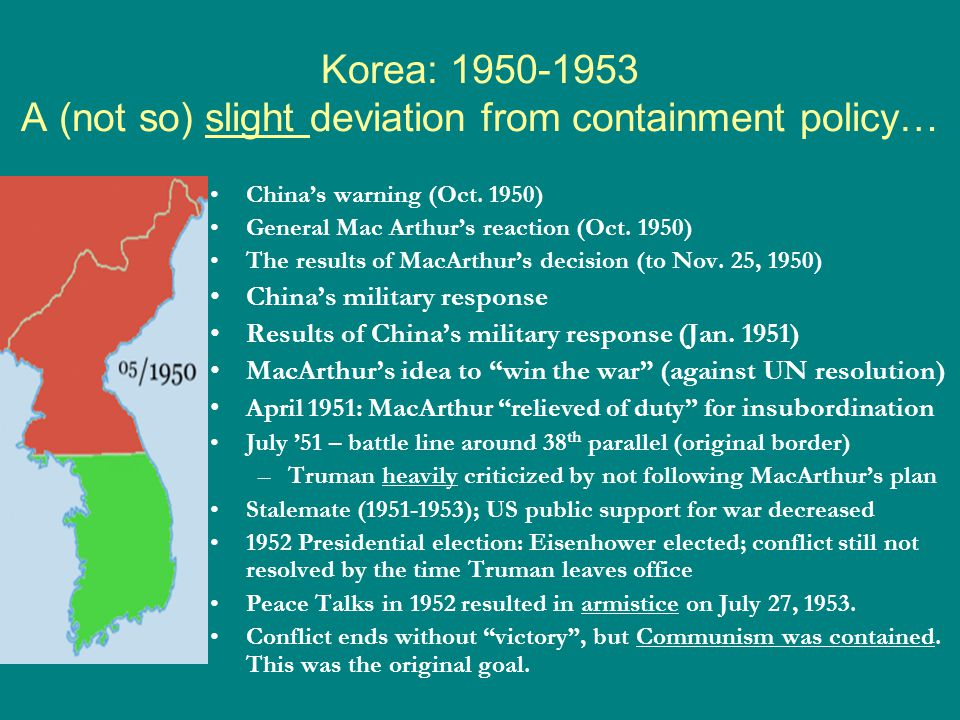 Korea: 1950-1953 A (not so) slight deviation from containment policy… China's warning (Oct. 1950) General Mac Arthur's reaction (Oct. 1950) The result