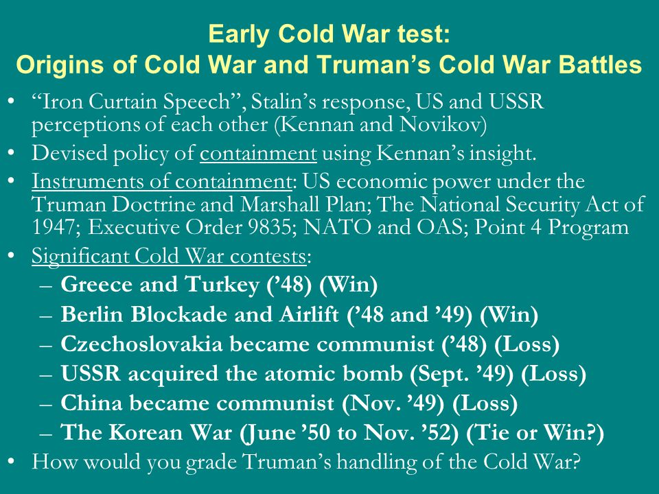 Early Cold War test: Origins of Cold War and Truman's Cold War Battles Iron Curtain Speech , Stalin's response, US and USSR perceptions of each other (Kennan and Novikov) Devised policy of containment using Kennan's insight.