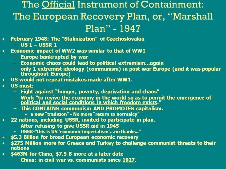 The Official Instrument of Containment: The European Recovery Plan, or, Marshall Plan - 1947 February 1948: The Stalinization of Czechoslovakia –US 1 – USSR 1 Economic impact of WW2 was similar to that of WW1 –Europe bankrupted by war –Economic chaos could lead to political extremism…again –only 1 extremist ideology (communism) in post war Europe (and it was popular throughout Europe) US would not repeat mistakes made after WW1.