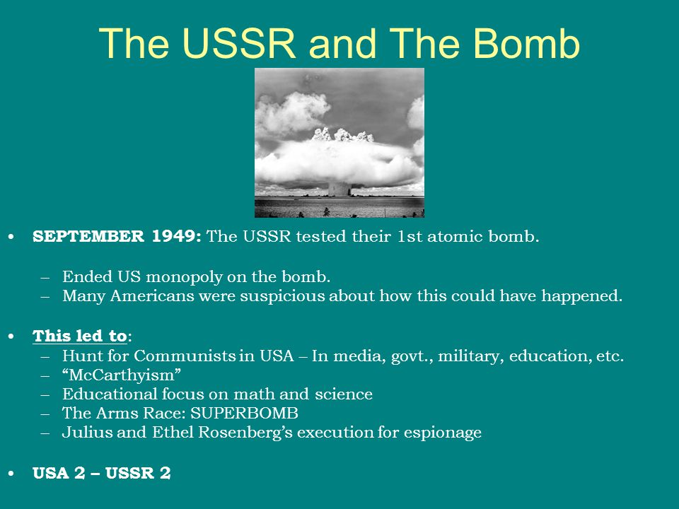 The USSR and The Bomb SEPTEMBER 1949: The USSR tested their 1st atomic bomb. –Ended US monopoly on the bomb. –Many Americans were suspicious about how
