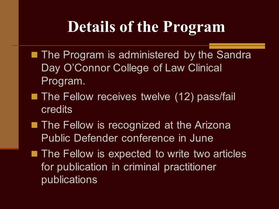 Details of the Program The Program is administered by the Sandra Day O'Connor College of Law Clinical Program.