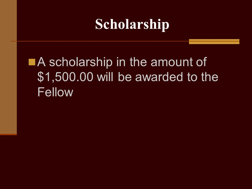 Scholarship A scholarship in the amount of $1,500.00 will be awarded to the Fellow