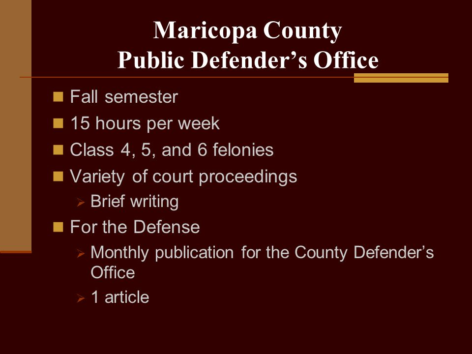 Maricopa County Public Defender's Office Fall semester 15 hours per week Class 4, 5, and 6 felonies Variety of court proceedings  Brief writing For the Defense  Monthly publication for the County Defender's Office  1 article