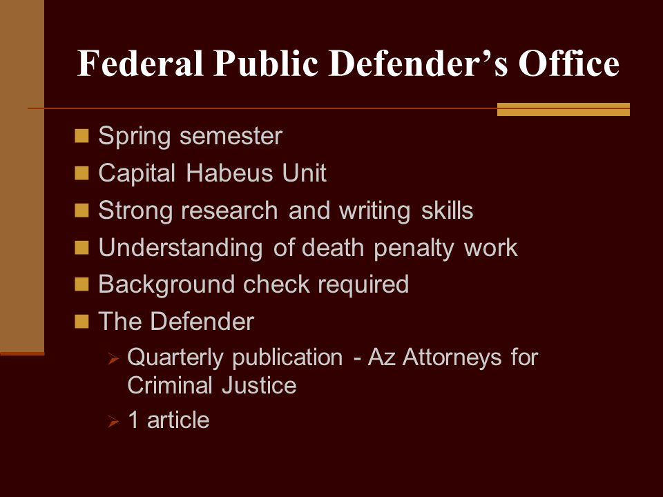 Federal Public Defender's Office Spring semester Capital Habeus Unit Strong research and writing skills Understanding of death penalty work Background check required The Defender  Quarterly publication - Az Attorneys for Criminal Justice  1 article
