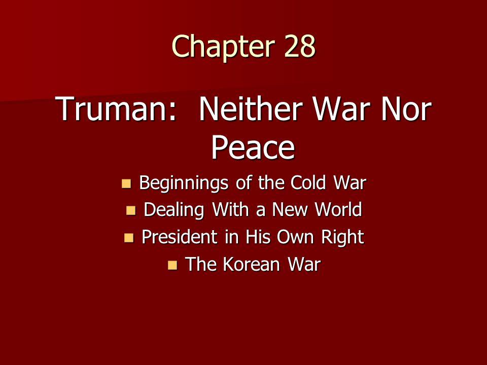 Chapter 28 Truman: Neither War Nor Peace Beginnings of the Cold War Beginnings of the Cold War Dealing With a New World Dealing With a New World Presi