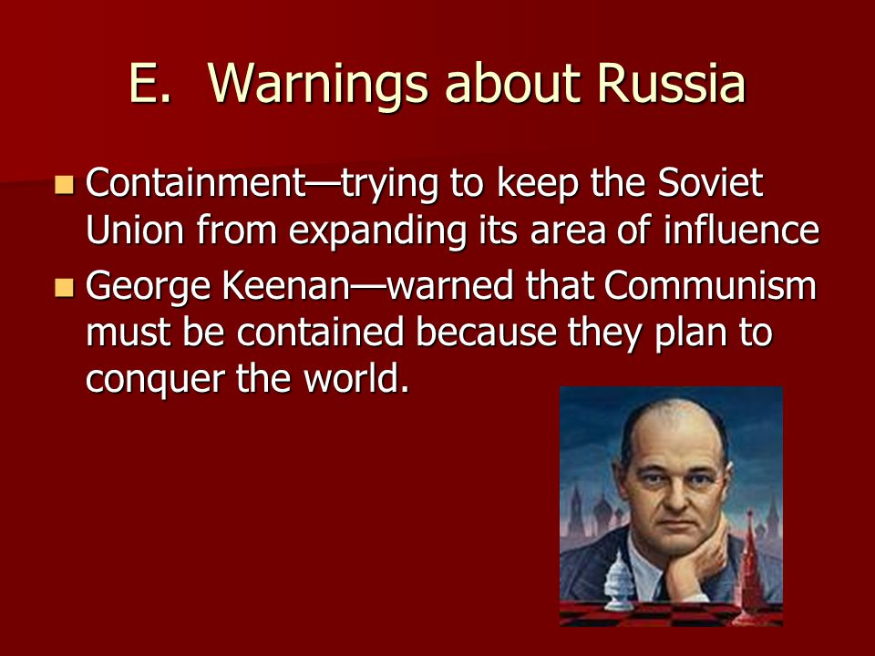 E. Warnings about Russia Containment—trying to keep the Soviet Union from expanding its area of influence Containment—trying to keep the Soviet Union
