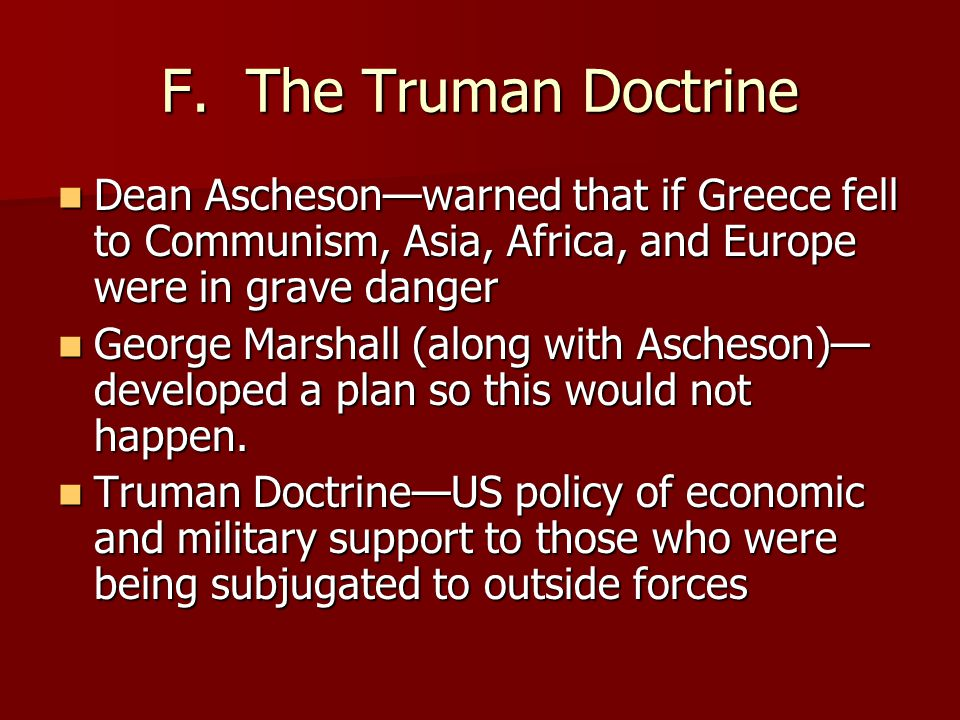 F. The Truman Doctrine Dean Ascheson—warned that if Greece fell to Communism, Asia, Africa, and Europe were in grave danger Dean Ascheson—warned that