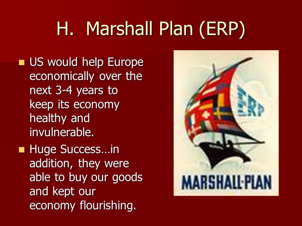 H. Marshall Plan (ERP) US would help Europe economically over the next 3-4 years to keep its economy healthy and invulnerable. US would help Europe ec