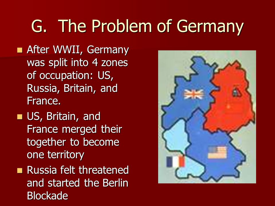 G. The Problem of Germany After WWII, Germany was split into 4 zones of occupation: US, Russia, Britain, and France. After WWII, Germany was split int