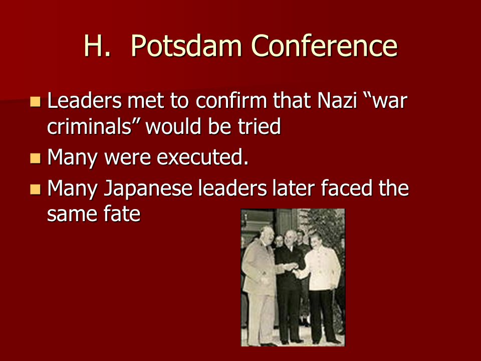 """H. Potsdam Conference Leaders met to confirm that Nazi """"war criminals"""" would be tried Leaders met to confirm that Nazi """"war criminals"""" would be tried"""